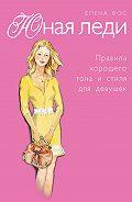Елена Вос -Юная леди. Правила хорошего тона и стиля для девушек