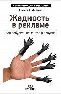Алексей Н. Иванов - Жадность в рекламе. Как побудить клиентов к покупке