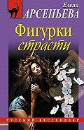 Елена Арсеньева - Фигурки страсти