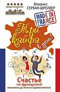 Флоранс Серван-Шрайбер - Три кайфа в день! Счастье по-французски! Принимать до полного удовлетворения