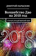 Дмитрий Марыскин -Волшебство Дао на2018год. Станьте лучшей версиейсебя