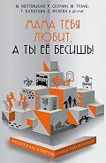 Татьяна Булатова - Мама тебя любит, а ты её бесишь! (сборник)