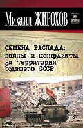 Михаил Жирохов - Семена распада: войны и конфликты на территории бывшего СССР