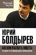 Юрий Болдырев - Как нам избежать нищеты. Что делает и что должно делать правительство