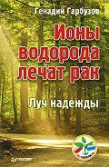 Геннадий Алексеевич Гарбузов -Ионы водорода лечат рак