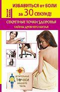 Дмитрий Коваль - Избавиться от боли за 30 секунд! Секретные точки здоровья. Тайны древнего Китая