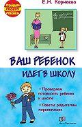 Елена Корнеева - Ваш ребенок идет в школу. Советы родителям будущих первоклашек
