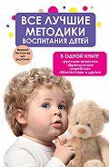 Коллектив Авторов - Все лучшие методики воспитания детей в одной книге: русская, японская, французская, еврейская, Монтессори и другие