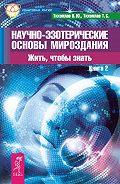 Татьяна Серафимовна Тихоплав - Научно-эзотерические основы мироздания. Жить, чтобы знать. Книга 2