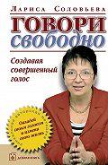 Лариса Соловьева -Говори свободно. Создавая совершенный голос