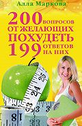 Алла Маркова -200 вопросов от желающих похудеть и 199 ответов на них