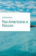 Александр Григорьевич Михайлов -Pax Americana и Россия
