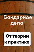 Илья Мельников - Бондарное дело. От теории к практике