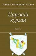 Михаил Клыков -Царский курган. Повесть