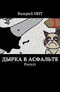 Валерий МИТ -Дырка васфальте. Рассказ