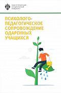 Коллектив авторов -Психолого-педагогическое сопровождение одаренных учащихся