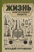 Аркадий Курамшин -Жизнь замечательных веществ