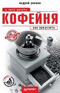 Андрей Николаевич Уланов - Кофейня: с чего начать, как преуспеть. Советы владельцам и управляющим