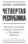 Владимир Федорин -Четвертая республика: Почему Европе нужна Украина, а Украине – Европа