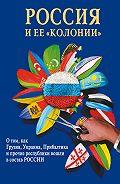 И. Стрижова -Россия и ее «колонии». Как Грузия, Украина, Молдавия, Прибалтика и Средняя Азия вошли в состав России