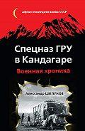 Александр Шипунов - Спецназ ГРУ в Кандагаре. Военная хроника