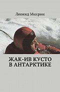 Леонид Михрин -Жак-Ив Кусто вАнтарктике