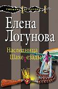 Елена Ивановна Логунова -Наследница Шахерезады