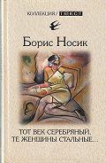 Борис Носик -Тот век серебряный, те женщины стальные…