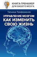 Татьяна Трофименко -Управление мозгом. Как изменить свою жизнь