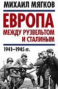 Михаил Мягков -Европа между Рузвельтом и Сталиным. 1941–1945 гг.