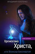 Владимир Колотенко -Хромосома Христа, или Эликсир Бессмертия. Книга вторая
