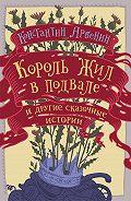 Константин Арбенин -Король жил в подвале и другие сказочные истории