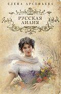 Елена Арсеньева -Русская лилия