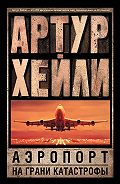 Артур Хейли -Аэропорт. На грани катастрофы (сборник)