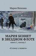 Мария Непеина -Мария Беннет в звездном флоте. Книга 1, эпизод 1. «В плену у памяти»