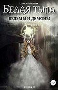 Лариса Ефремова -Белая тьма: ведьмы и демоны. Книга 2