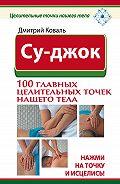 Дмитрий Коваль - Су-джок. 100 главных целительных точек нашего тела. Нажми на точку и исцелись!