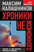 Максим Калашников - Хроники невозможного. Фактор «Х» для русского прорыва в будущее