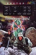 Виктор Бурцев -Пленных не брать!