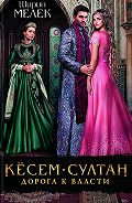 Ширин Мелек - Кёсем-султан. Дорога к власти