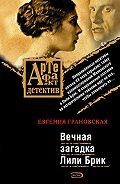 Евгения Грановская - Вечная загадка Лили Брик