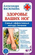 Александра Владимировна Васильева -Здоровье ваших ног. Самые эффективные методы лечения