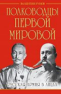 Валентин Рунов -Полководцы Первой Мировой. Русская армия в лицах