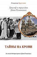 Владимир Хрусталев -Тайны на крови. Триумф и трагедии Дома Романовых