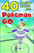 Коллектив авторов - 40 лайфхаков для Pokemon Go