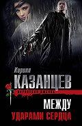 Кирилл Казанцев - Между ударами сердца