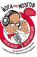 Александр Добровинский -Йога для мозгов. Как расширить свой кругозор и хорошо провести время с семьей и друзьями