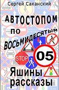 Сергей Саканский -Автостопом по восьмидесятым. Яшины рассказы 05