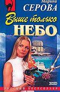 Марина Серова - Выше только небо