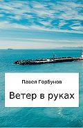 Павел Викторович Горбунов -Ветер в руках